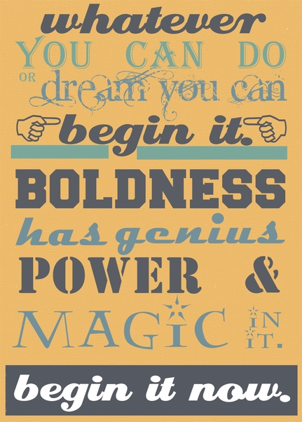 Whatever you can do, or dream you can do, begin it. Boldness has genius, power, and magic in it. Goethe